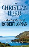 The Christian Hero: A Sketch of the Life of Robert Annan by John Macpherson